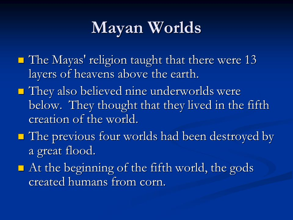 Mayan Worlds The Mayas' religion taught that there were 13 layers of heavens above the earth. The Mayas' religion taught that there were 13 layers of