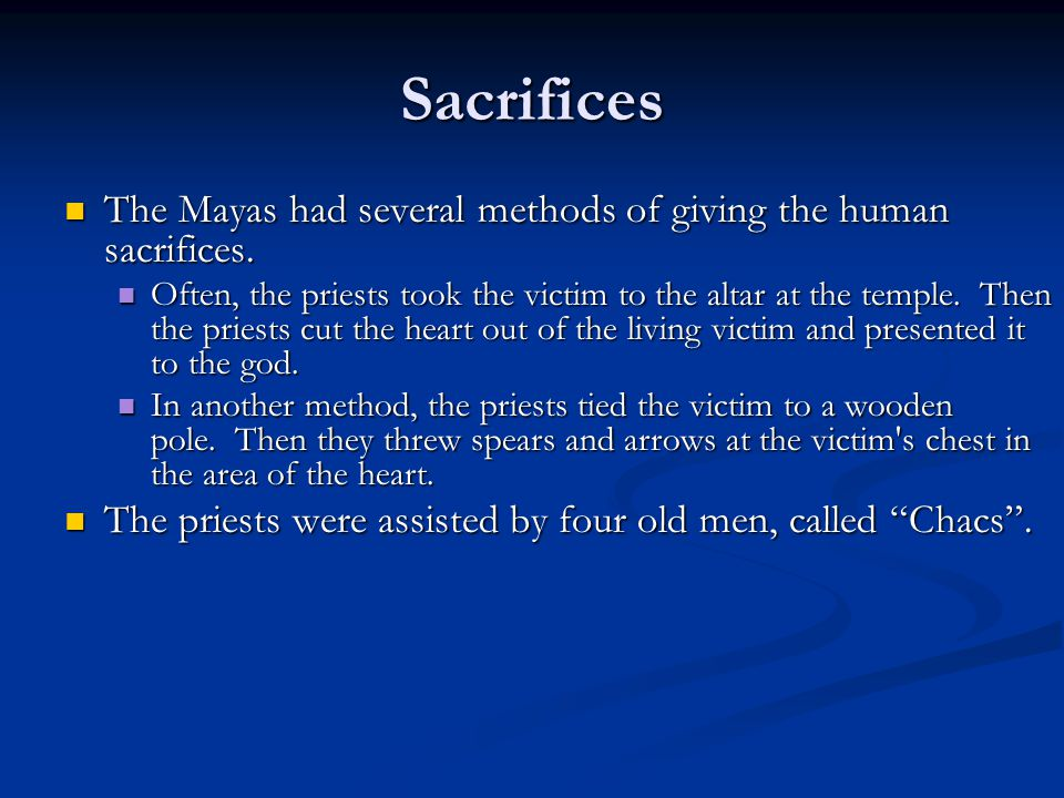 Sacrifices The Mayas had several methods of giving the human sacrifices. The Mayas had several methods of giving the human sacrifices. Often, the prie