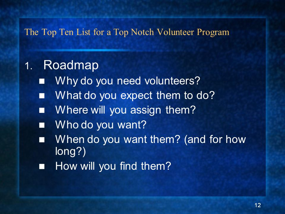 12 The Top Ten List for a Top Notch Volunteer Program 1. Roadmap Why do you need volunteers? What do you expect them to do? Where will you assign them