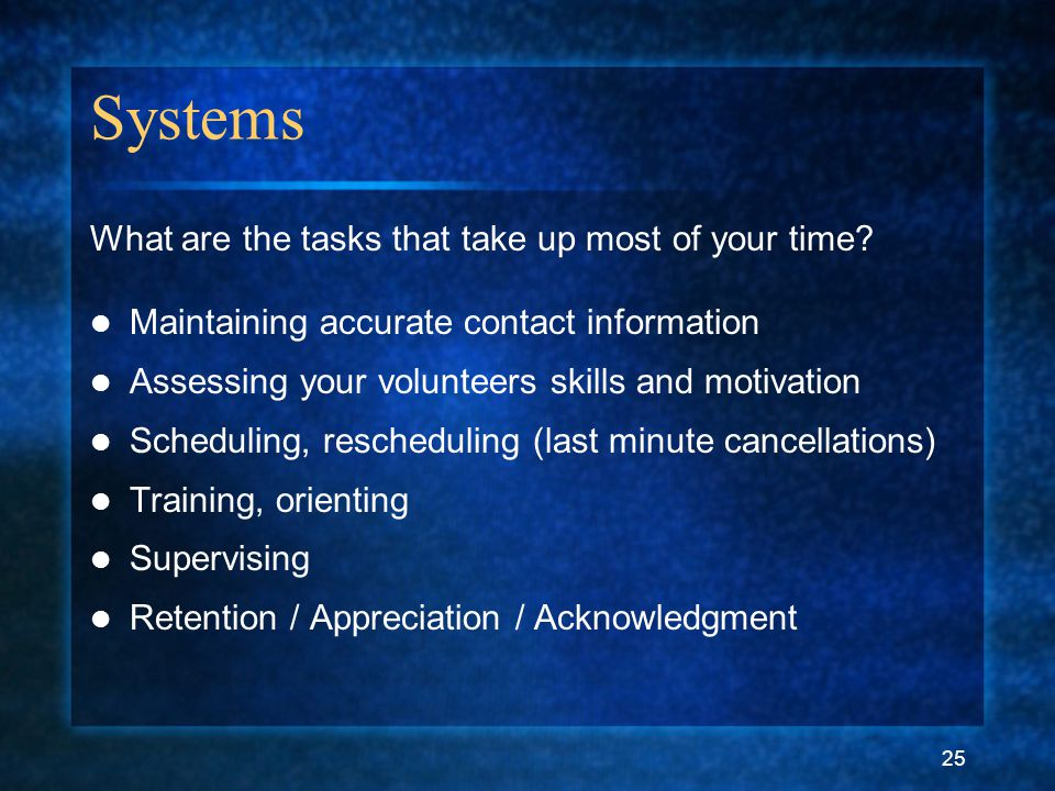 25 Systems What are the tasks that take up most of your time? Maintaining accurate contact information Assessing your volunteers skills and motivation