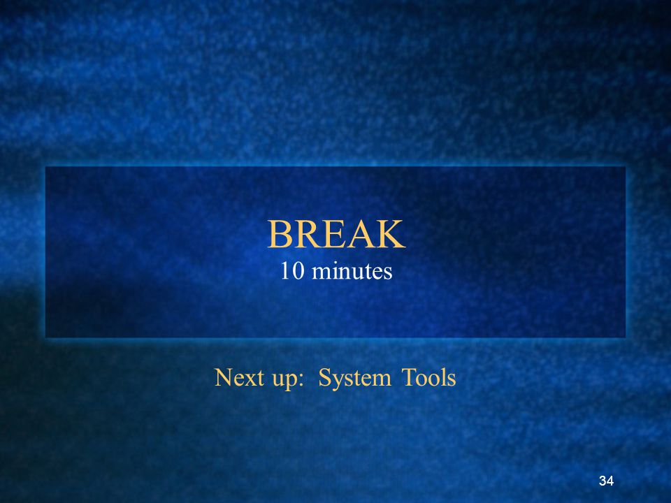 34 BREAK 10 minutes Next up: System Tools