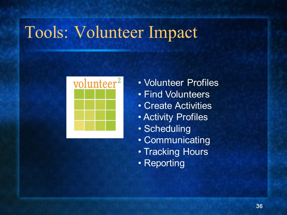 36 Tools: Volunteer Impact Volunteer Profiles Find Volunteers Create Activities Activity Profiles Scheduling Communicating Tracking Hours Reporting