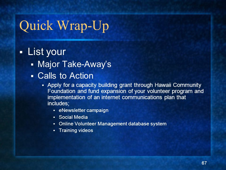 67 Quick Wrap-Up  List your  Major Take-Away's  Calls to Action  Apply for a capacity building grant through Hawaii Community Foundation and fund