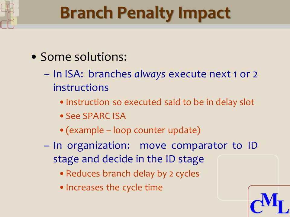 CML CML Branch Penalty Impact Some solutions: –In ISA: branches always execute next 1 or 2 instructions Instruction so executed said to be in delay slot See SPARC ISA (example – loop counter update) –In organization: move comparator to ID stage and decide in the ID stage Reduces branch delay by 2 cycles Increases the cycle time