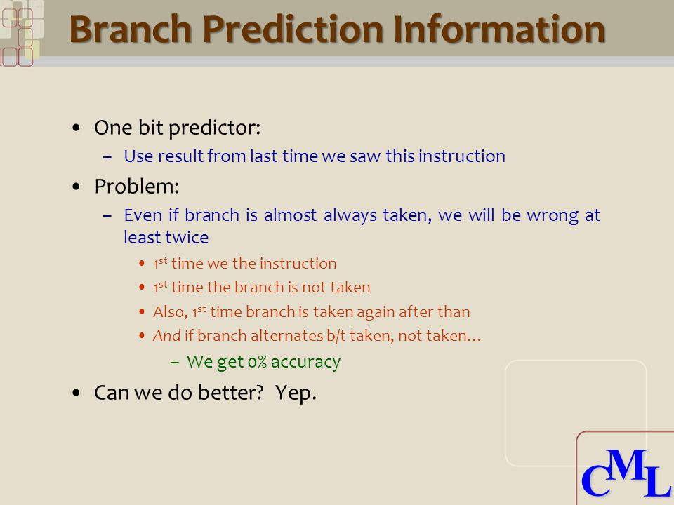 CML CML Branch Prediction Information One bit predictor: –Use result from last time we saw this instruction Problem: –Even if branch is almost always taken, we will be wrong at least twice 1 st time we the instruction 1 st time the branch is not taken Also, 1 st time branch is taken again after than And if branch alternates b/t taken, not taken… –We get 0% accuracy Can we do better.