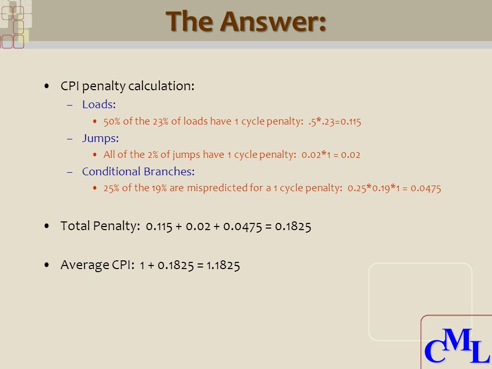 CML CML The Answer: CPI penalty calculation: –Loads: 50% of the 23% of loads have 1 cycle penalty:.5*.23=0.115 –Jumps: All of the 2% of jumps have 1 cycle penalty: 0.02*1 = 0.02 –Conditional Branches: 25% of the 19% are mispredicted for a 1 cycle penalty: 0.25*0.19*1 = 0.0475 Total Penalty: 0.115 + 0.02 + 0.0475 = 0.1825 Average CPI: 1 + 0.1825 = 1.1825