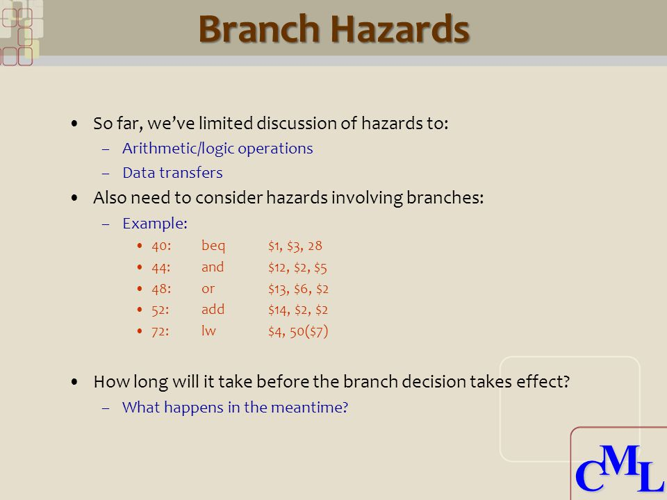 CML CML Branch Penalty Impact Assume 16% of all instructions are branches –4% unconditional branches: 3 cycle penalty –12% conditional: 50% taken For a sequence of N instructions (assume N is large) N cycles to initiate each 3 * 0.04 * N delays due to unconditional branches 0.5 * 3 * 0.12 * N delays due to conditional taken Also, an extra 4 cycles for pipeline to empty Total: –1.3*N + 4 total cycles (or 1.3 cycles/instruction) (CPI) 30% Performance Hit!!.