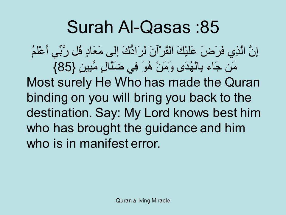 Quran a living Miracle Surah Al-Qasas :85 إِنَّ الَّذِي فَرَضَ عَلَيْكَ الْقُرْآنَ لَرَادُّكَ إِلَى مَعَادٍ قُل رَّبِّي أَعْلَمُ مَن جَاء بِالْهُدَى وَمَنْ هُوَ فِي ضَلَالٍ مُّبِينٍ {85} Most surely He Who has made the Quran binding on you will bring you back to the destination.
