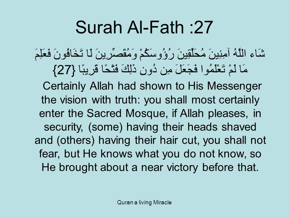 Quran a living Miracle Surah Al-Fath :27 شَاء اللَّهُ آمِنِينَ مُحَلِّقِينَ رُؤُوسَكُمْ وَمُقَصِّرِينَ لَا تَخَافُونَ فَعَلِمَ مَا لَمْ تَعْلَمُوا فَجَعَلَ مِن دُونِ ذَلِكَ فَتْحًا قَرِيبًا {27} Certainly Allah had shown to His Messenger the vision with truth: you shall most certainly enter the Sacred Mosque, if Allah pleases, in security, (some) having their heads shaved and (others) having their hair cut, you shall not fear, but He knows what you do not know, so He brought about a near victory before that.