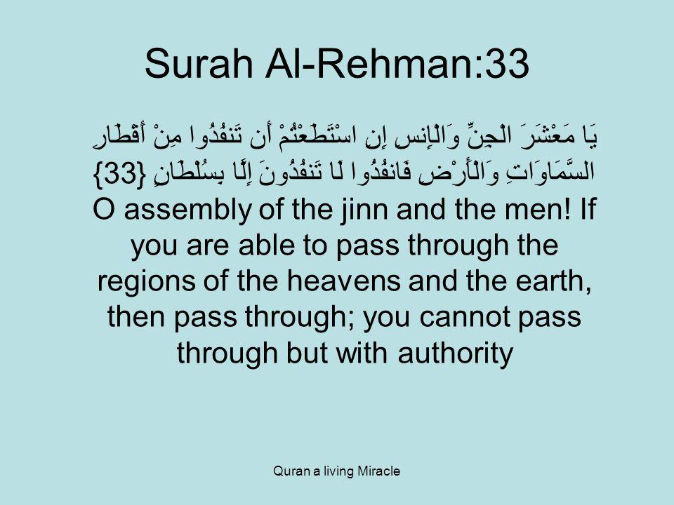 Quran a living Miracle Surah Al-Rehman:33 يَا مَعْشَرَ الْجِنِّ وَالْإِنسِ إِنِ اسْتَطَعْتُمْ أَن تَنفُذُوا مِنْ أَقْطَارِ السَّمَاوَاتِ وَالْأَرْضِ فَانفُذُوا لَا تَنفُذُونَ إِلَّا بِسُلْطَانٍ {33} O assembly of the jinn and the men.
