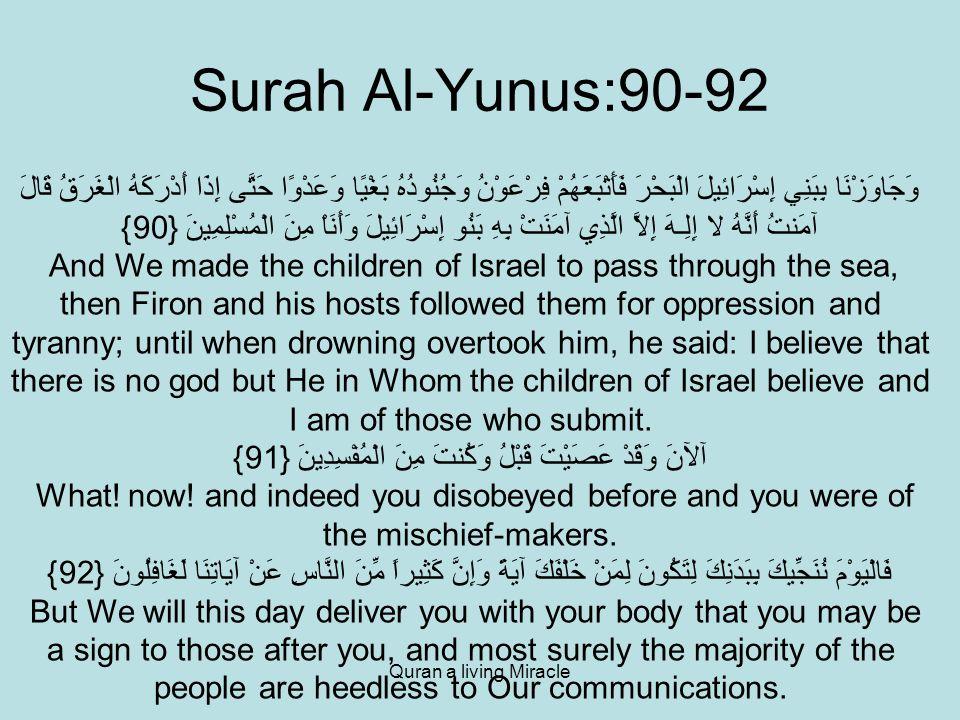 Quran a living Miracle Surah Al-Yunus:90-92 وَجَاوَزْنَا بِبَنِي إِسْرَائِيلَ الْبَحْرَ فَأَتْبَعَهُمْ فِرْعَوْنُ وَجُنُودُهُ بَغْيًا وَعَدْوًا حَتَّى إِذَا أَدْرَكَهُ الْغَرَقُ قَالَ آمَنتُ أَنَّهُ لا إِلِـهَ إِلاَّ الَّذِي آمَنَتْ بِهِ بَنُو إِسْرَائِيلَ وَأَنَاْ مِنَ الْمُسْلِمِينَ {90} And We made the children of Israel to pass through the sea, then Firon and his hosts followed them for oppression and tyranny; until when drowning overtook him, he said: I believe that there is no god but He in Whom the children of Israel believe and I am of those who submit.