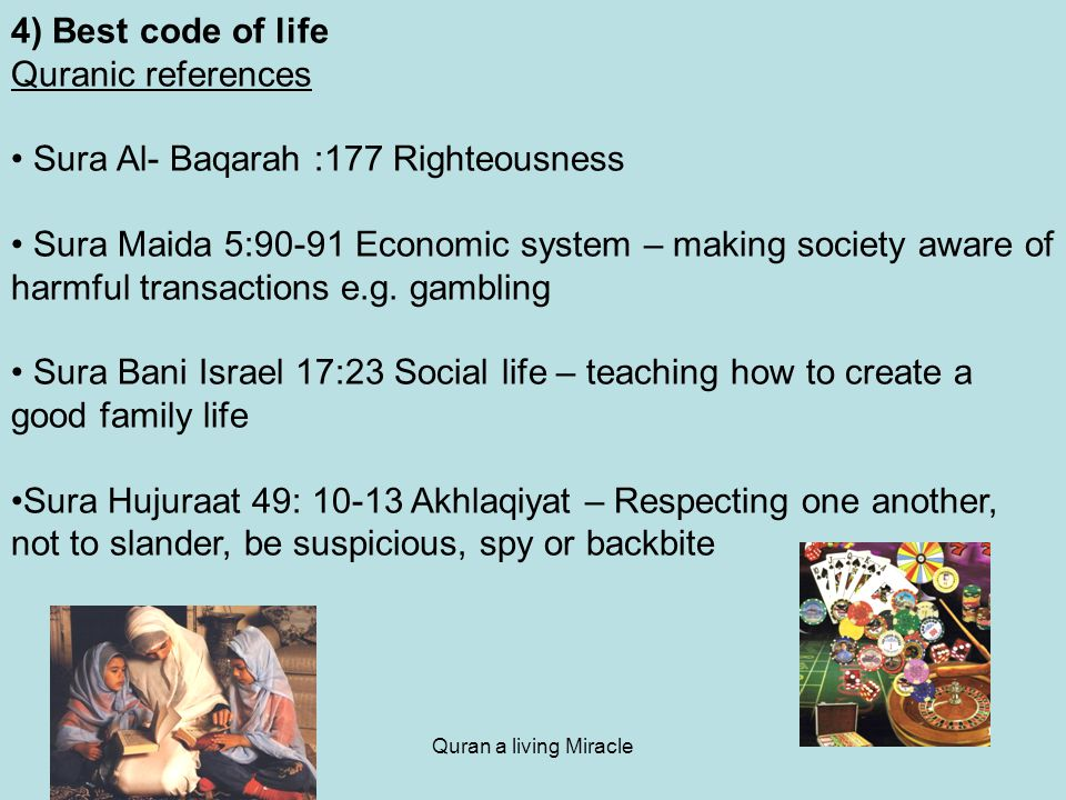 Quran a living Miracle 4) Best code of life Quranic references Sura Al- Baqarah :177 Righteousness Sura Maida 5:90-91 Economic system – making society aware of harmful transactions e.g.