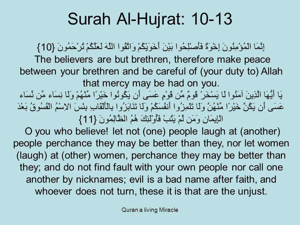 Quran a living Miracle Surah Al-Hujrat: 10-13 إِنَّمَا الْمُؤْمِنُونَ إِخْوَةٌ فَأَصْلِحُوا بَيْنَ أَخَوَيْكُمْ وَاتَّقُوا اللَّهَ لَعَلَّكُمْ تُرْحَمُونَ {10} The believers are but brethren, therefore make peace between your brethren and be careful of (your duty to) Allah that mercy may be had on you.