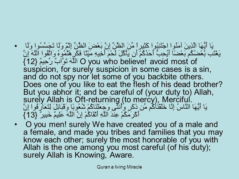 Quran a living Miracle يَا أَيُّهَا الَّذِينَ آمَنُوا اجْتَنِبُوا كَثِيراً مِّنَ الظَّنِّ إِنَّ بَعْضَ الظَّنِّ إِثْمٌ وَلَا تَجَسَّسُوا وَلَا يَغْتَب بَّعْضُكُم بَعْضًا أَيُحِبُّ أَحَدُكُمْ أَن يَأْكُلَ لَحْمَ أَخِيهِ مَيْتًا فَكَرِهْتُمُوهُ وَاتَّقُوا اللَّهَ إِنَّ اللَّهَ تَوَّابٌ رَّحِيمٌ {12} O you who believe.