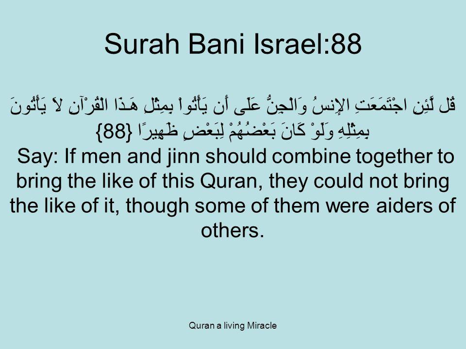 Quran a living Miracle Surah Bani Israel:88 قُل لَّئِنِ اجْتَمَعَتِ الإِنسُ وَالْجِنُّ عَلَى أَن يَأْتُواْ بِمِثْلِ هَـذَا الْقُرْآنِ لاَ يَأْتُونَ بِمِثْلِهِ وَلَوْ كَانَ بَعْضُهُمْ لِبَعْضٍ ظَهِيرًا {88} Say: If men and jinn should combine together to bring the like of this Quran, they could not bring the like of it, though some of them were aiders of others.