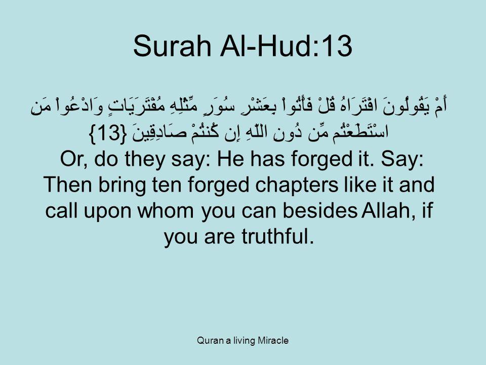 Quran a living Miracle Surah Al-Hud:13 أَمْ يَقُولُونَ افْتَرَاهُ قُلْ فَأْتُواْ بِعَشْرِ سُوَرٍ مِّثْلِهِ مُفْتَرَيَاتٍ وَادْعُواْ مَنِ اسْتَطَعْتُم مِّن دُونِ اللّهِ إِن كُنتُمْ صَادِقِينَ {13} Or, do they say: He has forged it.
