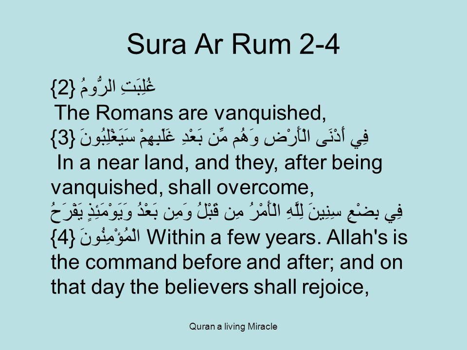 Quran a living Miracle Sura Ar Rum 2-4 غُلِبَتِ الرُّومُ {2} The Romans are vanquished, فِي أَدْنَى الْأَرْضِ وَهُم مِّن بَعْدِ غَلَبِهِمْ سَيَغْلِبُونَ {3} In a near land, and they, after being vanquished, shall overcome, فِي بِضْعِ سِنِينَ لِلَّهِ الْأَمْرُ مِن قَبْلُ وَمِن بَعْدُ وَيَوْمَئِذٍ يَفْرَحُ الْمُؤْمِنُونَ {4} Within a few years.