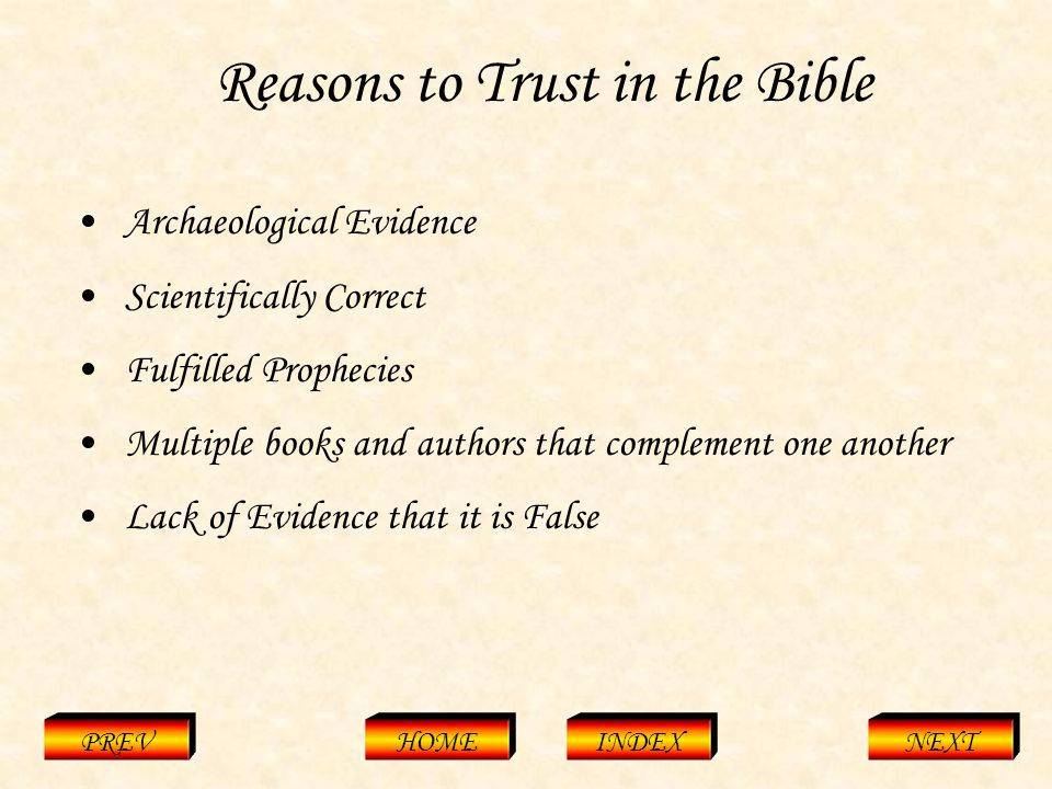 Reasons to Trust in the Bible PREVHOMEINDEXNEXT Archaeological Evidence Scientifically Correct Fulfilled Prophecies Multiple books and authors that complement one another Lack of Evidence that it is False