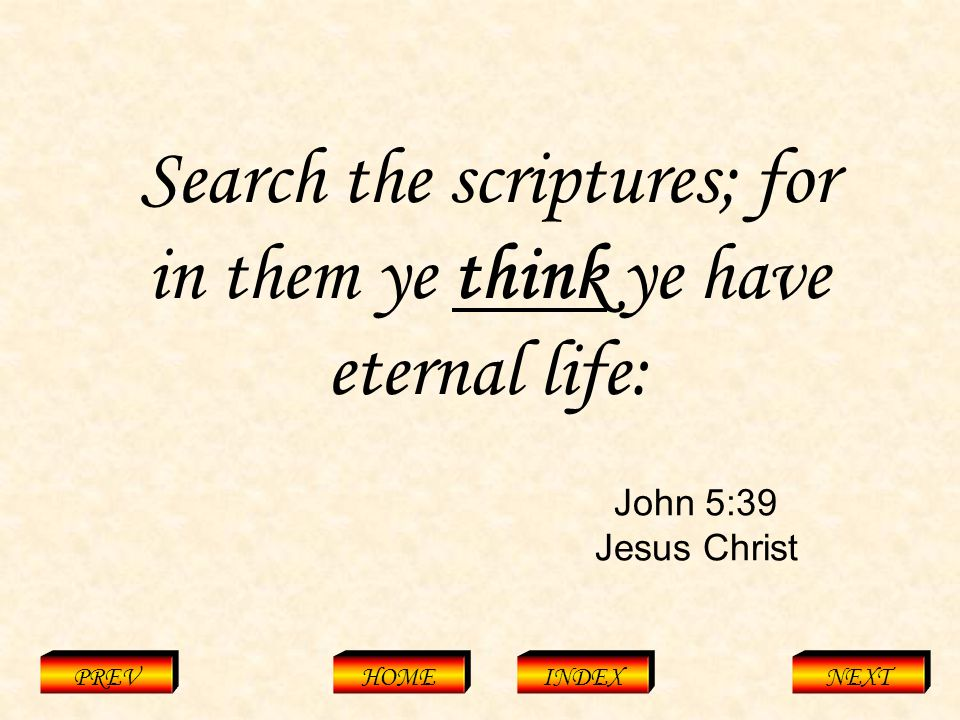 John 5:39 Jesus Christ PREVHOMEINDEXNEXT Search the scriptures; for in them ye think ye have eternal life: