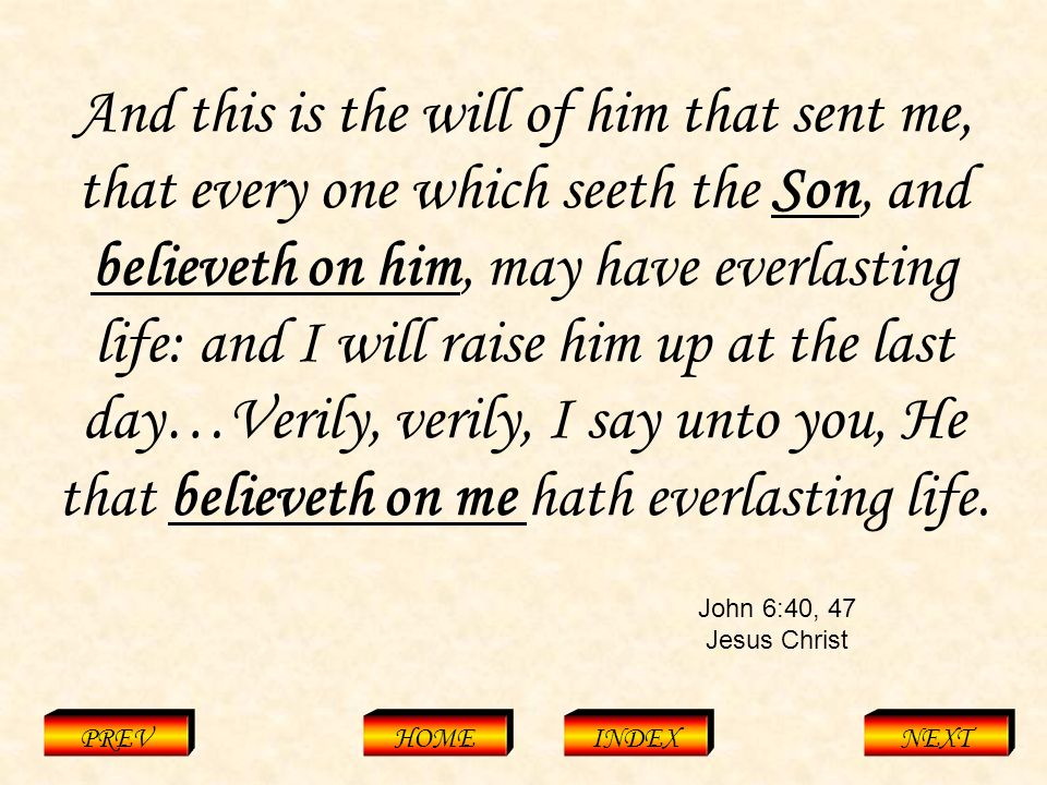 John 6:40, 47 Jesus Christ PREVHOMEINDEXNEXT And this is the will of him that sent me, that every one which seeth the Son, and believeth on him, may have everlasting life: and I will raise him up at the last day…Verily, verily, I say unto you, He that believeth on me hath everlasting life.