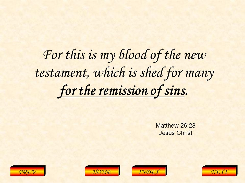 Matthew 26:28 Jesus Christ PREVHOMEINDEXNEXT For this is my blood of the new testament, which is shed for many for the remission of sins.