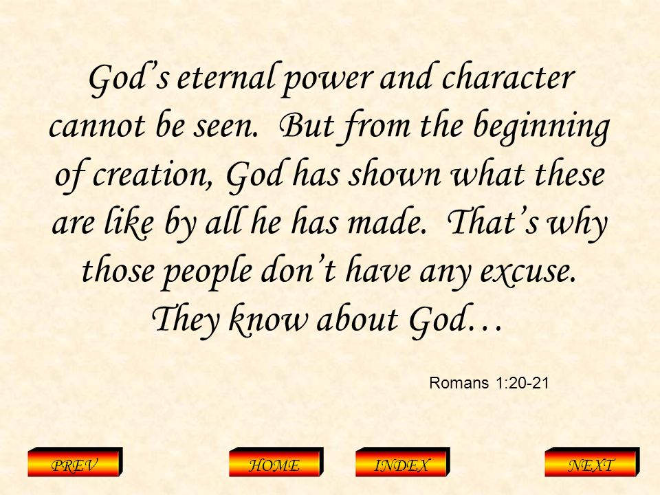 Romans 1:20-21 PREVHOMEINDEXNEXT God's eternal power and character cannot be seen.