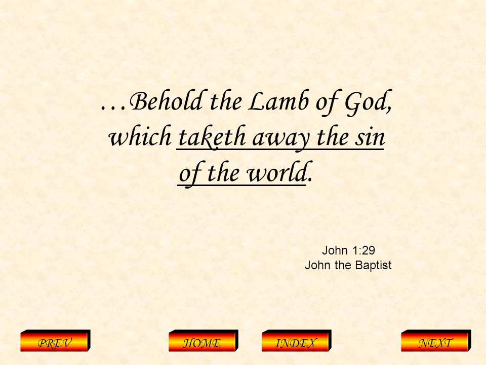 John 1:29 John the Baptist PREVHOMEINDEXNEXT …Behold the Lamb of God, which taketh away the sin of the world.