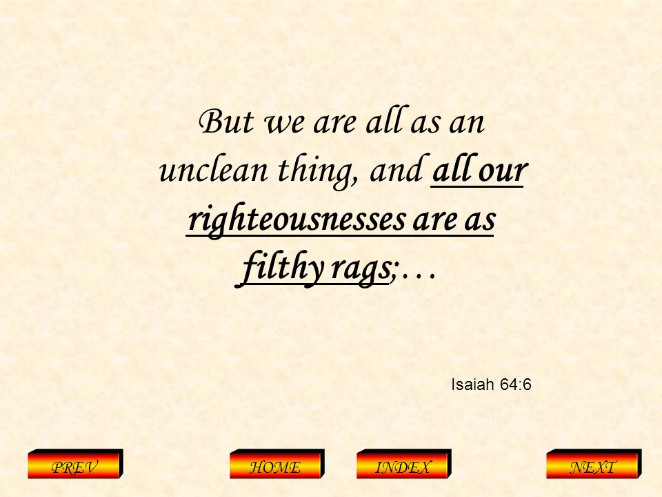 Isaiah 64:6 PREVHOMEINDEXNEXT But we are all as an unclean thing, and all our righteousnesses are as filthy rags;…