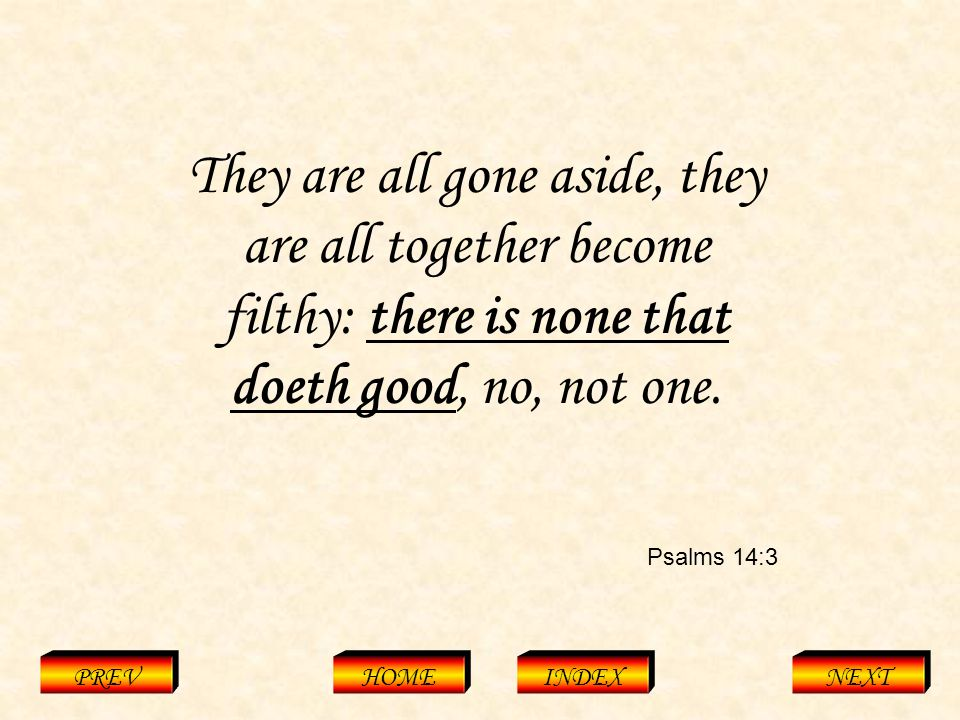Psalms 14:3 PREVHOMEINDEXNEXT They are all gone aside, they are all together become filthy: there is none that doeth good, no, not one.