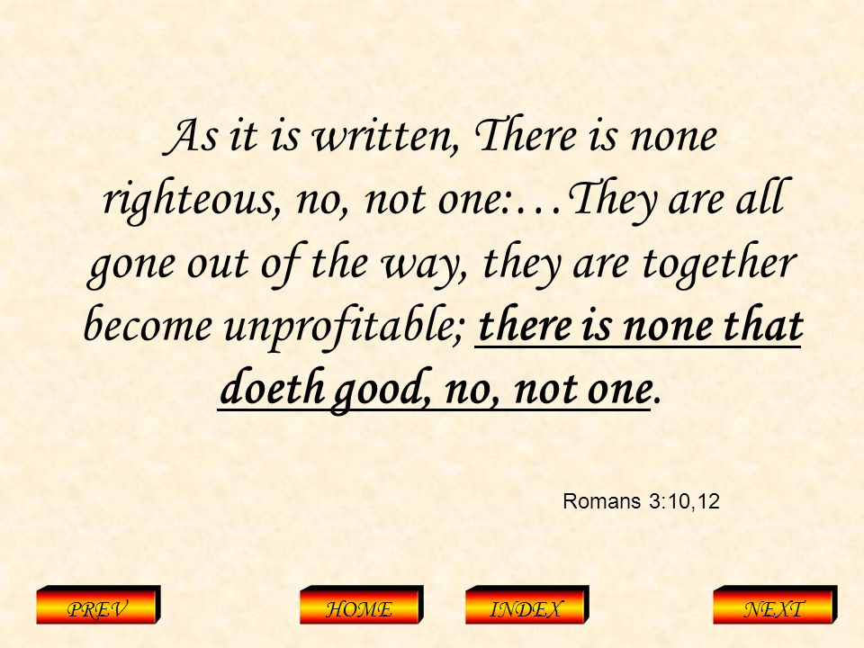 Romans 3:10,12 PREVHOMEINDEXNEXT As it is written, There is none righteous, no, not one:…They are all gone out of the way, they are together become unprofitable; there is none that doeth good, no, not one.