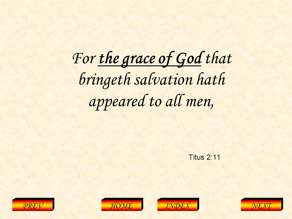 Titus 2:11 PREVHOMEINDEXNEXT For the grace of God that bringeth salvation hath appeared to all men,