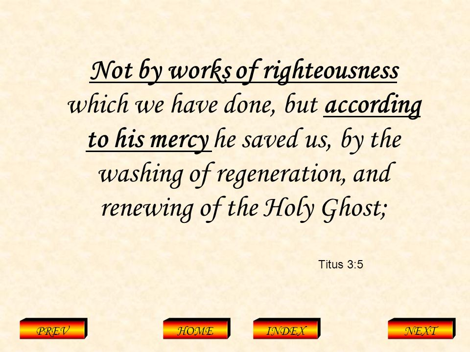 Titus 3:5 PREVHOMEINDEXNEXT Not by works of righteousness which we have done, but according to his mercy he saved us, by the washing of regeneration, and renewing of the Holy Ghost;