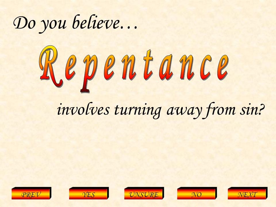 Repentance = Turning away from sin PREVYESUNSURENONEXT Do you believe… involves turning away from sin?