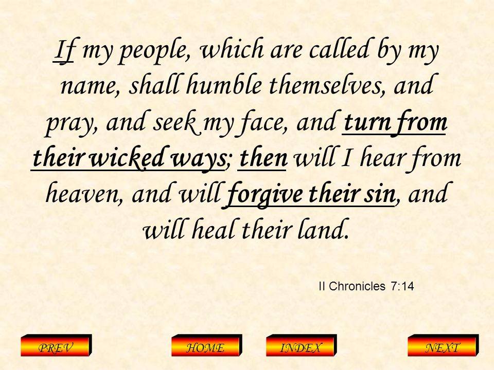 II Chronicles 7:14 PREVHOMEINDEXNEXT If my people, which are called by my name, shall humble themselves, and pray, and seek my face, and turn from their wicked ways; then will I hear from heaven, and will forgive their sin, and will heal their land.