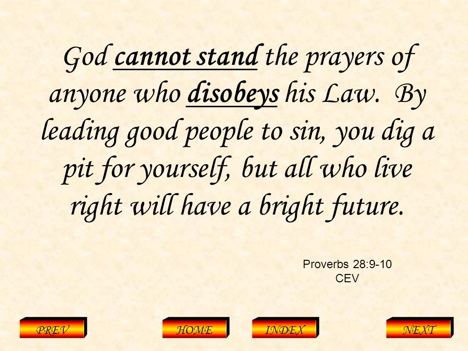 Proverbs 28:9-10 CEV PREVHOMEINDEXNEXT God cannot stand the prayers of anyone who disobeys his Law.