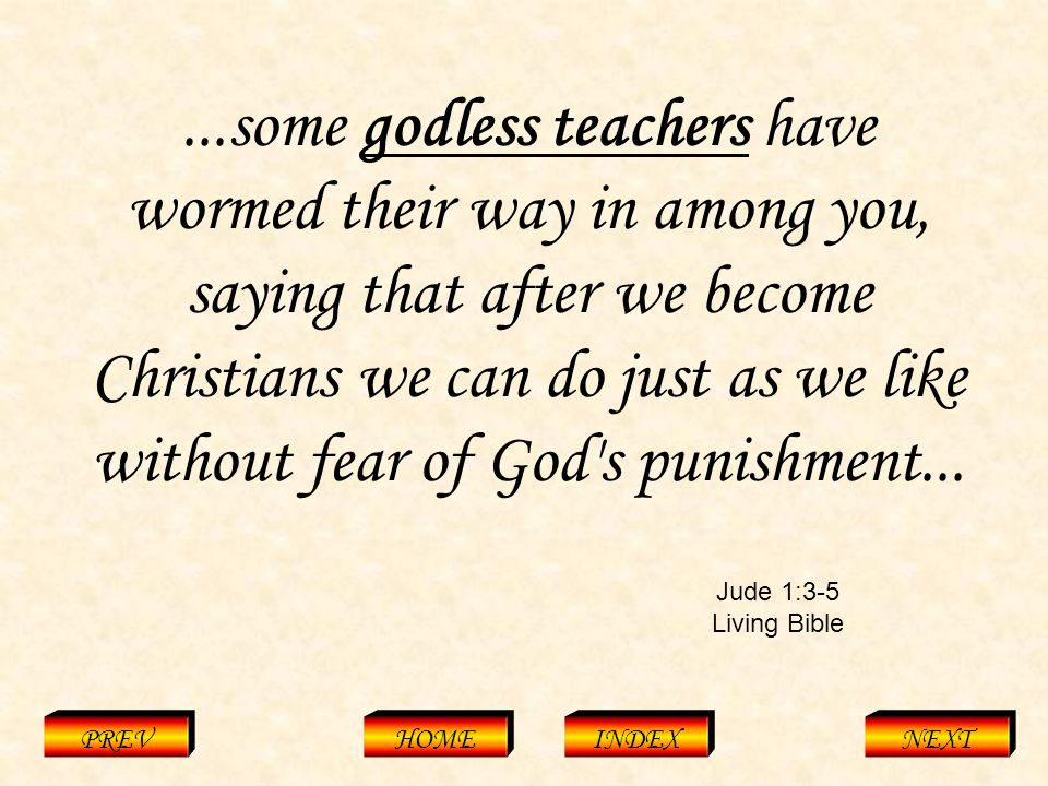 Jude 1:3-5 Living Bible PREVHOMEINDEXNEXT...some godless teachers have wormed their way in among you, saying that after we become Christians we can do just as we like without fear of God s punishment...
