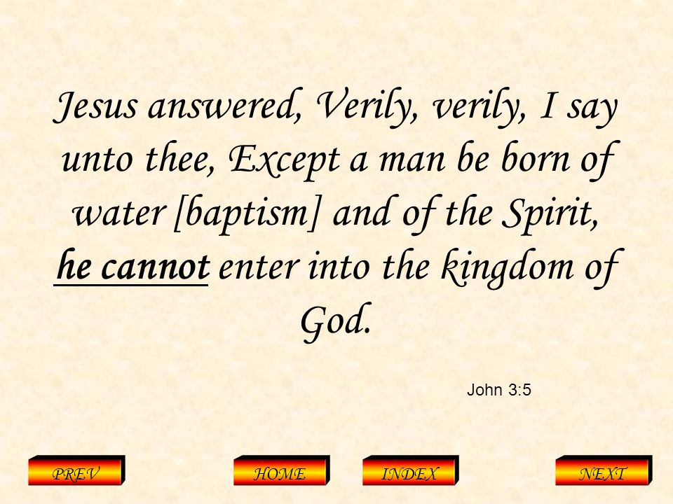 John 3:5 PREVHOMEINDEXNEXT Jesus answered, Verily, verily, I say unto thee, Except a man be born of water [baptism] and of the Spirit, he cannot enter into the kingdom of God.