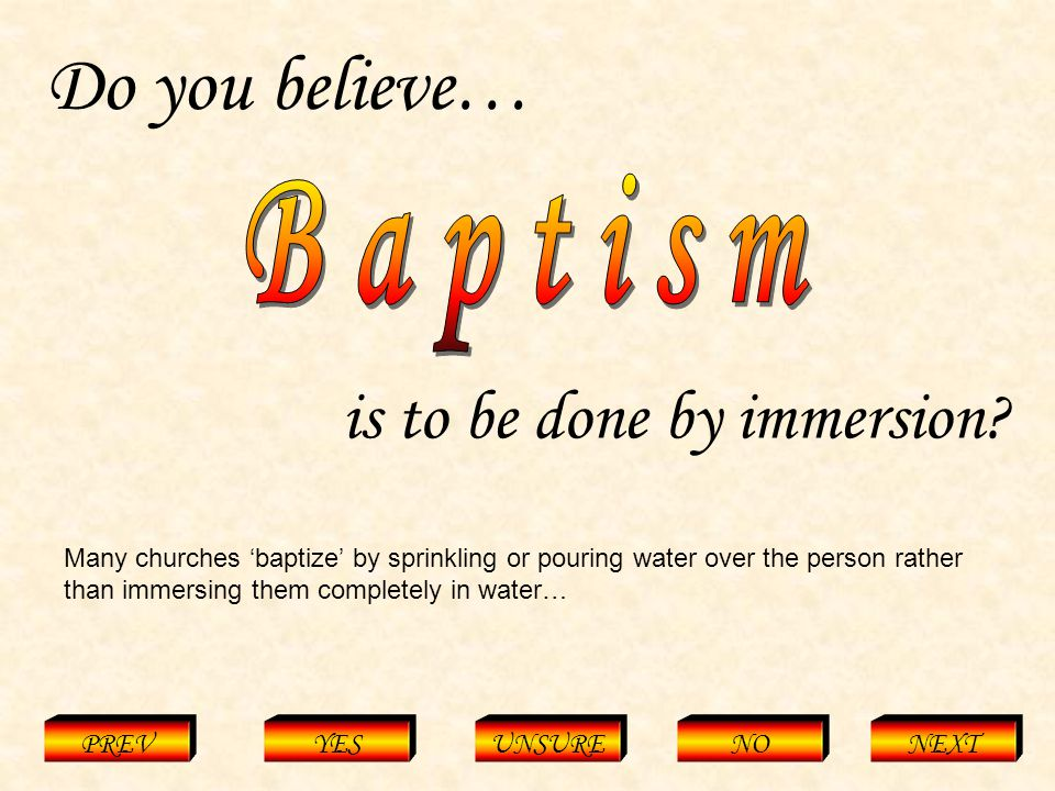 Baptism = Immersion PREVYESUNSURENONEXT Do you believe… is to be done by immersion.