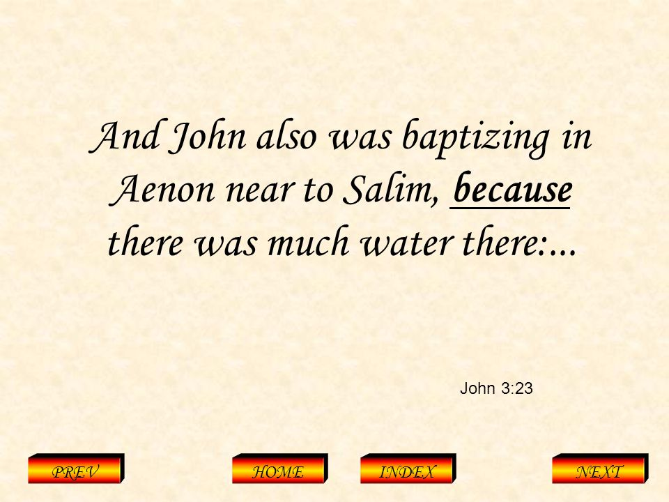 John 3:23 PREVHOMEINDEXNEXT And John also was baptizing in Aenon near to Salim, because there was much water there:...
