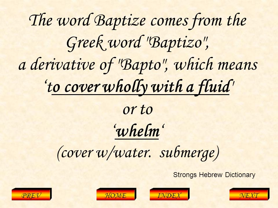 Baptizo PREVHOMEINDEXNEXT The word Baptize comes from the Greek word Baptizo , a derivative of Bapto , which means 'to cover wholly with a fluid or to 'whelm' (cover w/water.