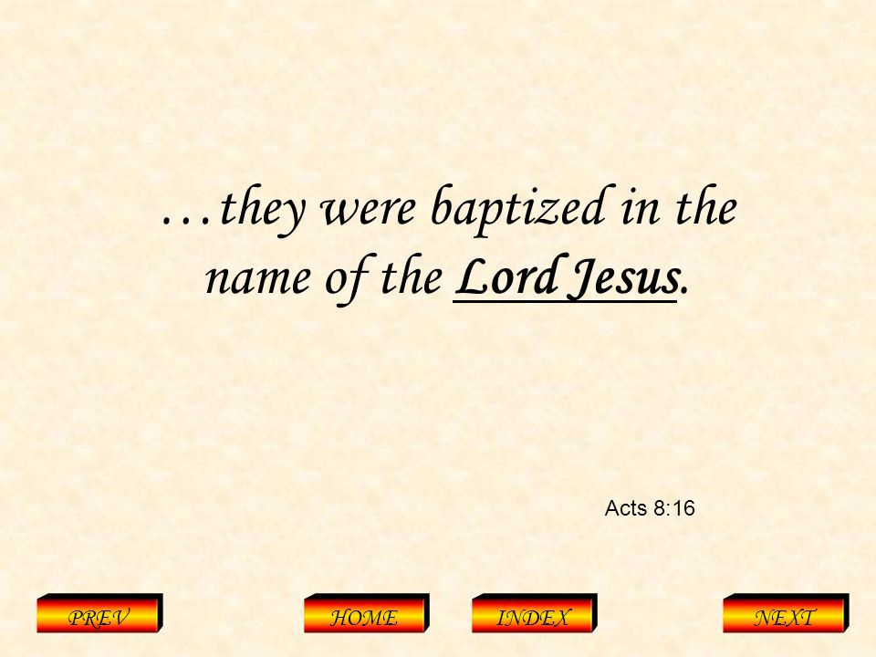 Acts 8:16 PREVHOMEINDEXNEXT …they were baptized in the name of the Lord Jesus.