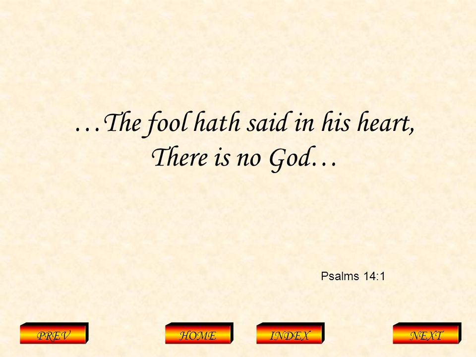 Psalms 14:1 PREVHOMEINDEXNEXT …The fool hath said in his heart, There is no God…