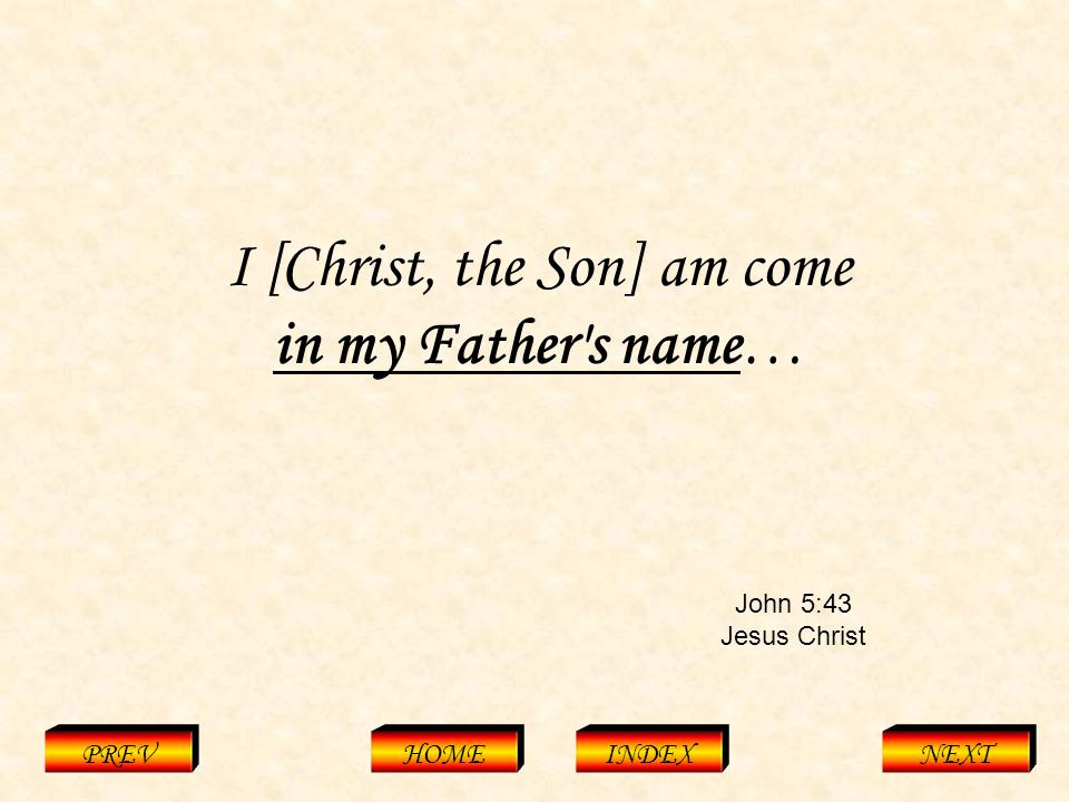 John 5:43 Jesus Christ PREVHOMEINDEXNEXT I [Christ, the Son] am come in my Father s name…