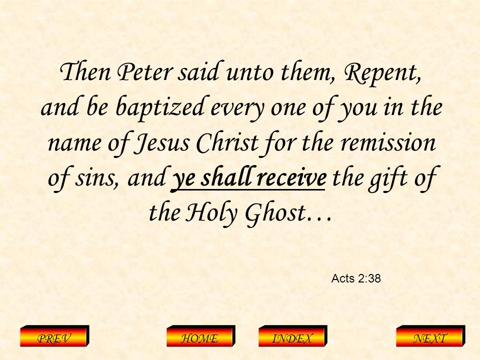 Acts 2:38 PREVHOMEINDEXNEXT Then Peter said unto them, Repent, and be baptized every one of you in the name of Jesus Christ for the remission of sins, and ye shall receive the gift of the Holy Ghost…