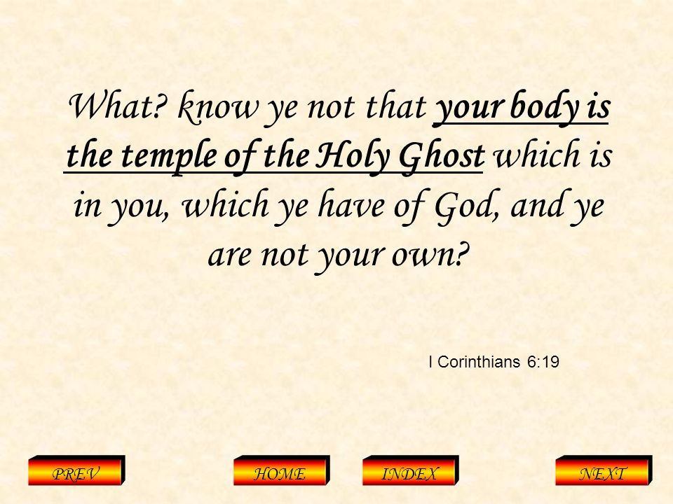 I Corinthians 3:16 PREVHOMEINDEXNEXT Know ye not that ye are the temple of God, and that the Spirit of God dwelleth in you?