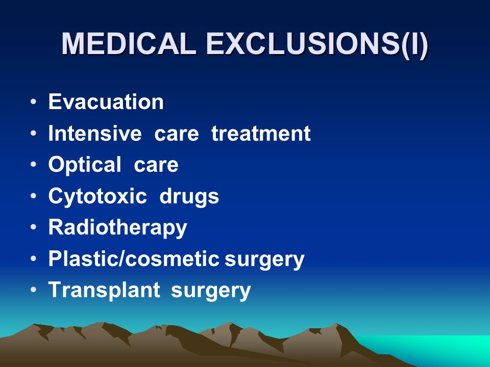 MEDICAL EXCLUSIONS(I) Evacuation Intensive care treatment Optical care Cytotoxic drugs Radiotherapy Plastic/cosmetic surgery Transplant surgery