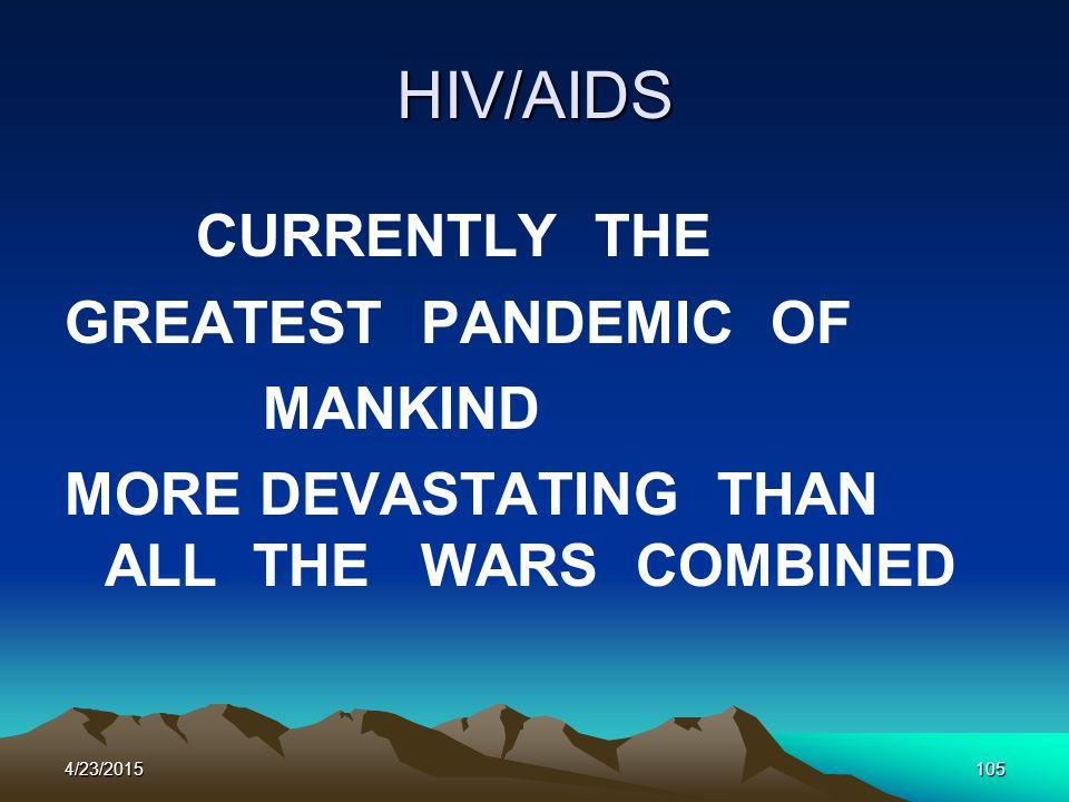 HIV/AIDS CURRENTLY THE GREATEST PANDEMIC OF MANKIND MORE DEVASTATING THAN ALL THE WARS COMBINED 4/23/2015105