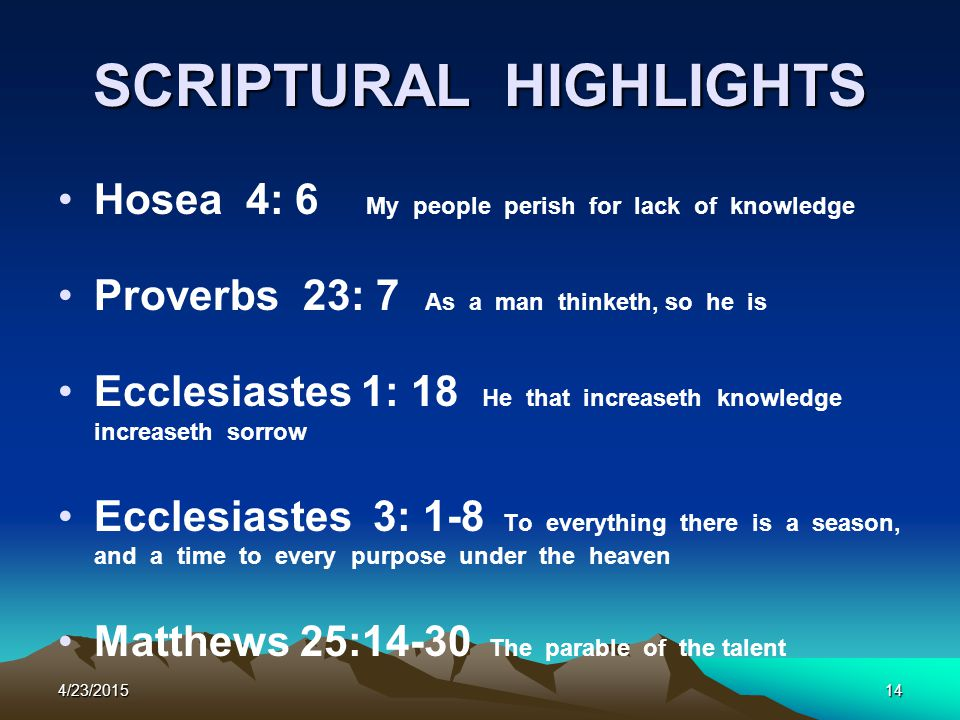 SCRIPTURAL HIGHLIGHTS Hosea 4: 6 My people perish for lack of knowledge Proverbs 23: 7 As a man thinketh, so he is Ecclesiastes 1: 18 He that increase