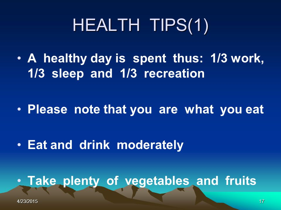 HEALTH TIPS(1) A healthy day is spent thus: 1/3 work, 1/3 sleep and 1/3 recreation Please note that you are what you eat Eat and drink moderately Take