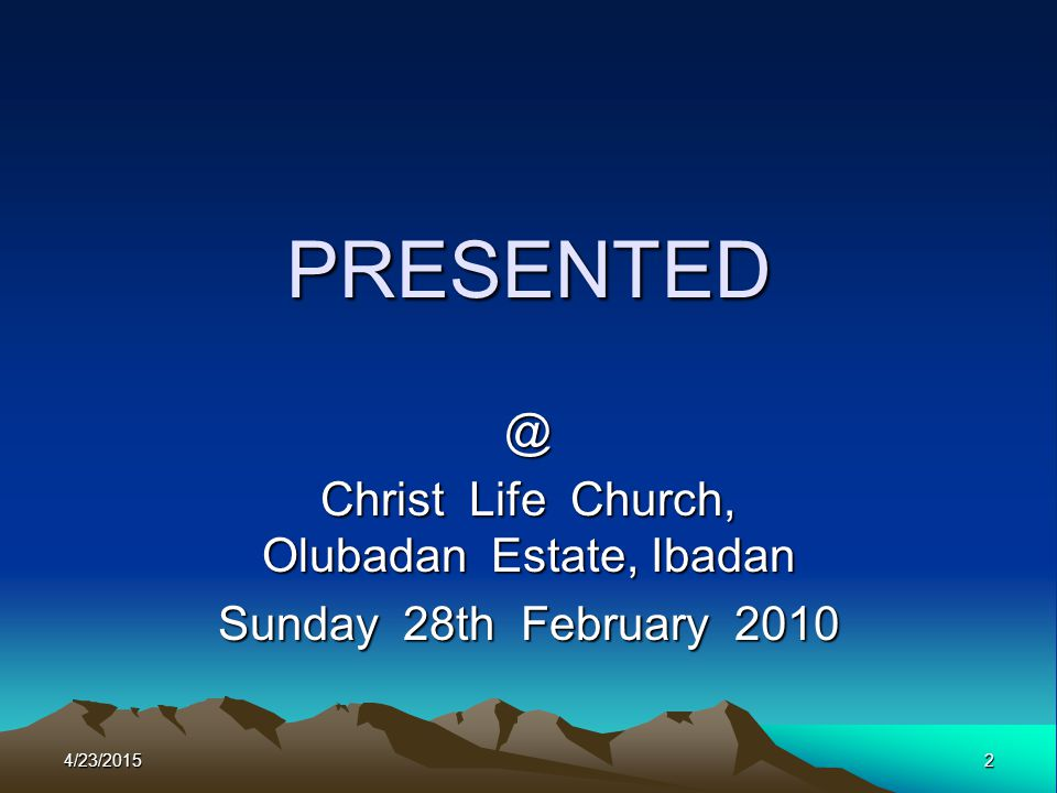 PRESENTED @ Christ Life Church, Olubadan Estate, Ibadan Sunday 28th February 2010 4/23/20152